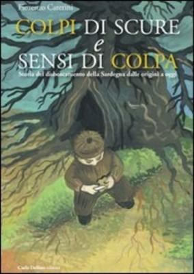 COLPI DI SCURE E SENSI DI COLPA - Storia del disboscamento della Sardegna dalle origini a oggi